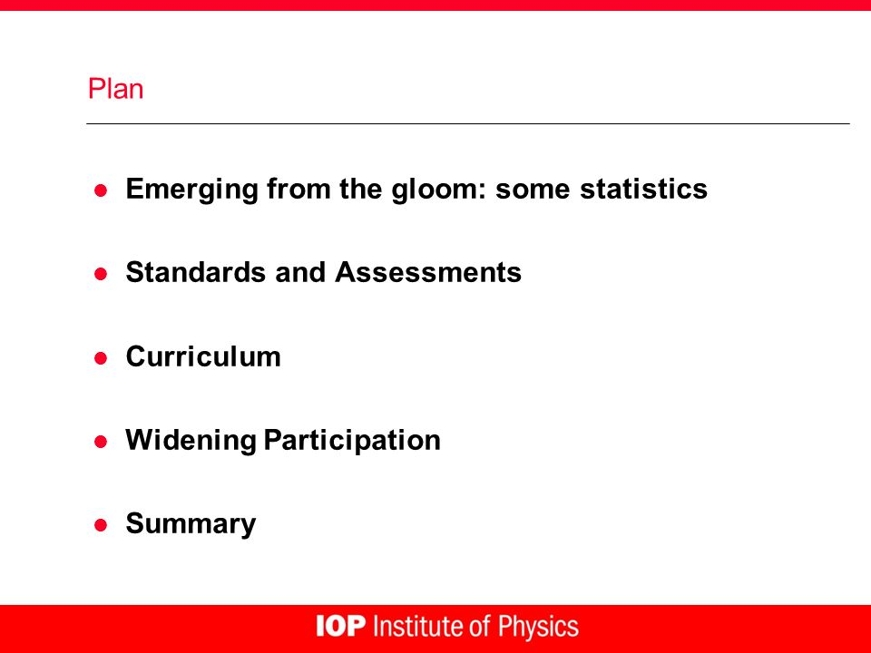 Plan l Emerging from the gloom: some statistics l Standards and Assessments l Curriculum l Widening Participation l Summary