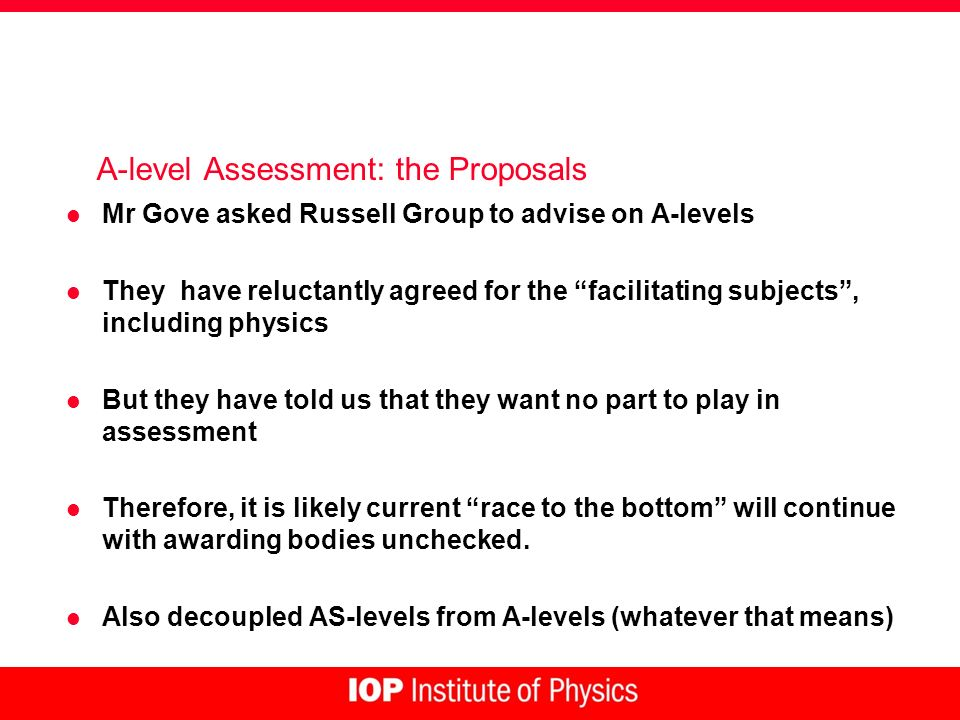 A-level Assessment: the Proposals l Mr Gove asked Russell Group to advise on A-levels l They have reluctantly agreed for the facilitating subjects, including physics l But they have told us that they want no part to play in assessment l Therefore, it is likely current race to the bottom will continue with awarding bodies unchecked.