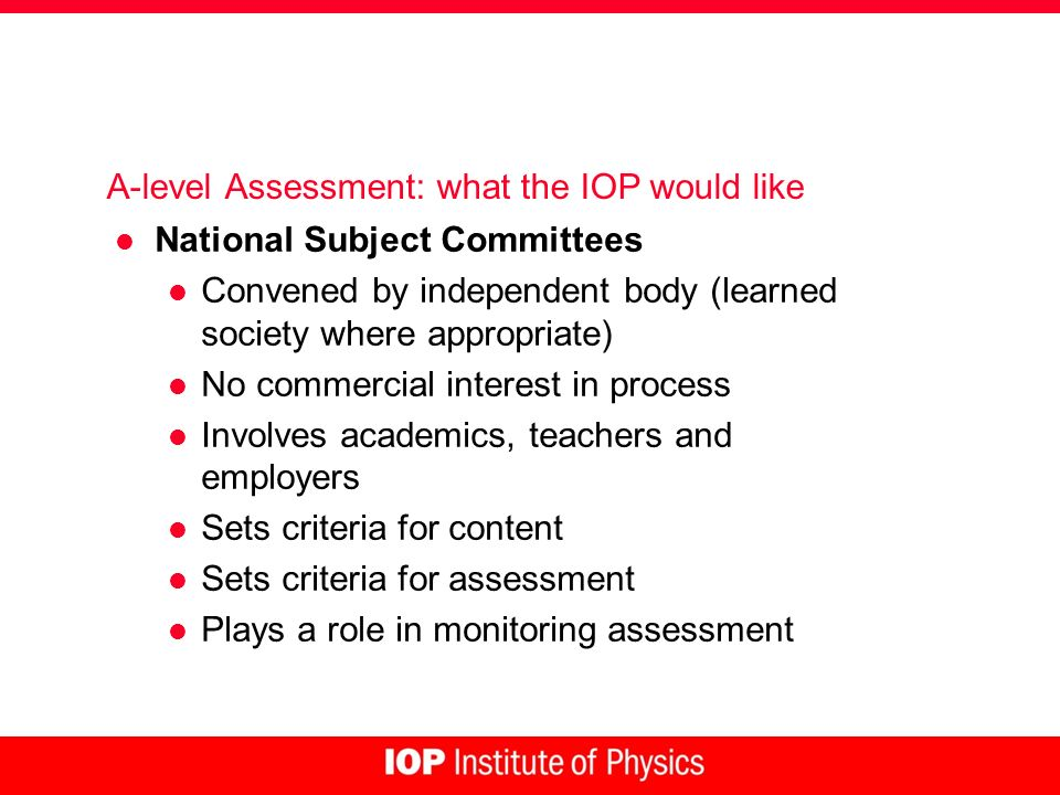 A-level Assessment: what the IOP would like l National Subject Committees l Convened by independent body (learned society where appropriate) l No comm