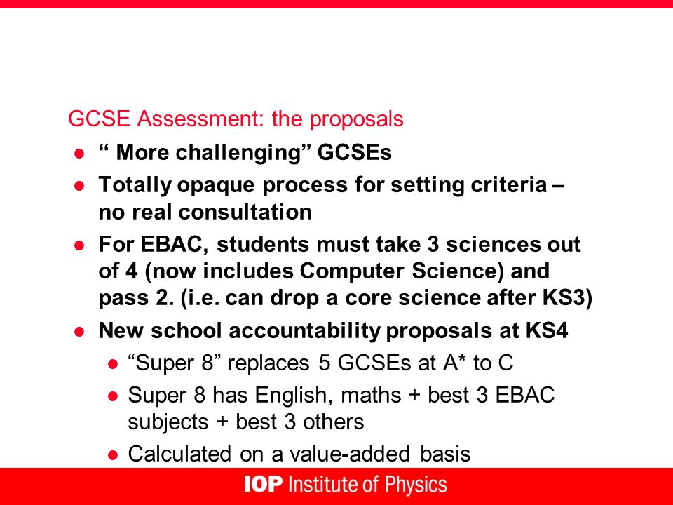 GCSE Assessment: the proposals l More challenging GCSEs l Totally opaque process for setting criteria – no real consultation l For EBAC, students must take 3 sciences out of 4 (now includes Computer Science) and pass 2.