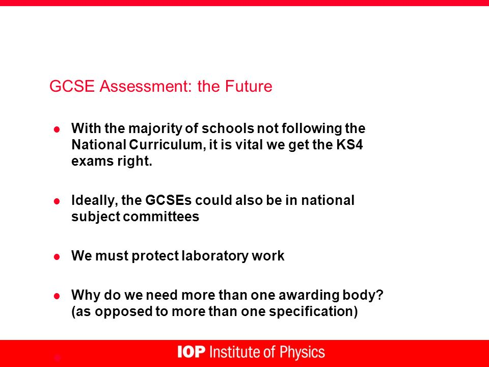 GCSE Assessment: the Future l With the majority of schools not following the National Curriculum, it is vital we get the KS4 exams right. l Ideally, t