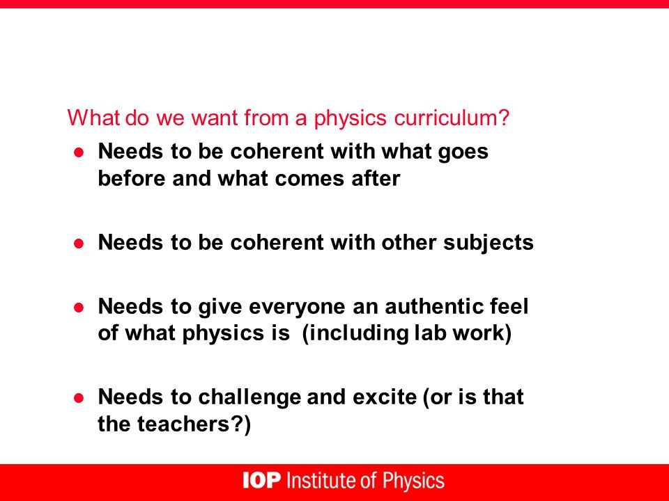 What do we want from a physics curriculum? l Needs to be coherent with what goes before and what comes after l Needs to be coherent with other subject