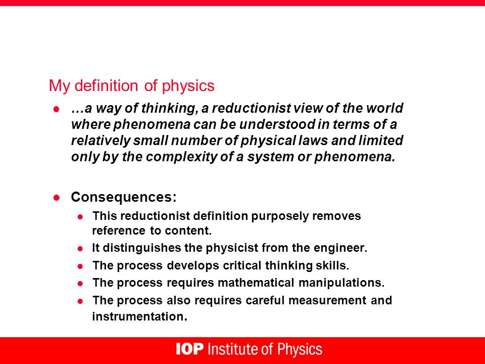 My definition of physics l …a way of thinking, a reductionist view of the world where phenomena can be understood in terms of a relatively small number of physical laws and limited only by the complexity of a system or phenomena.