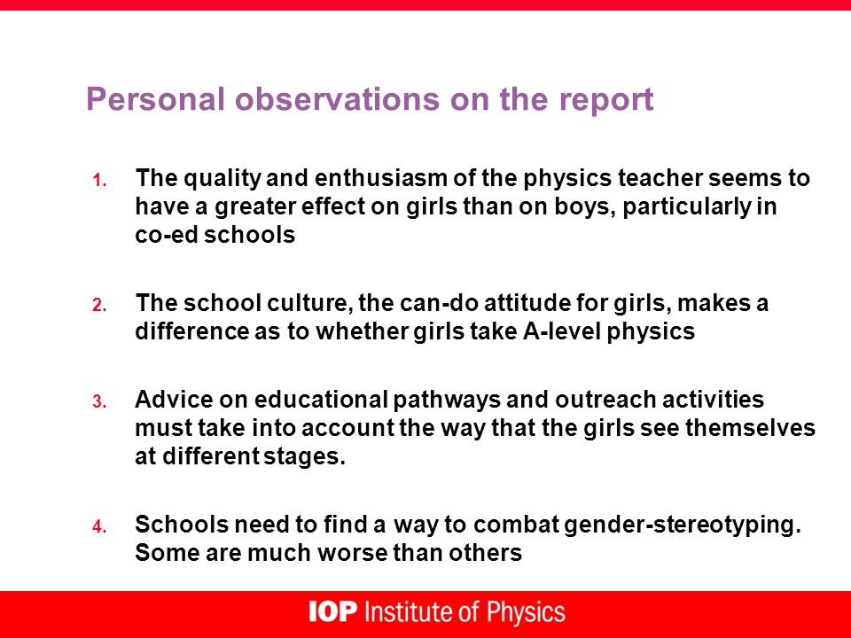 Personal observations on the report 1. The quality and enthusiasm of the physics teacher seems to have a greater effect on girls than on boys, particu