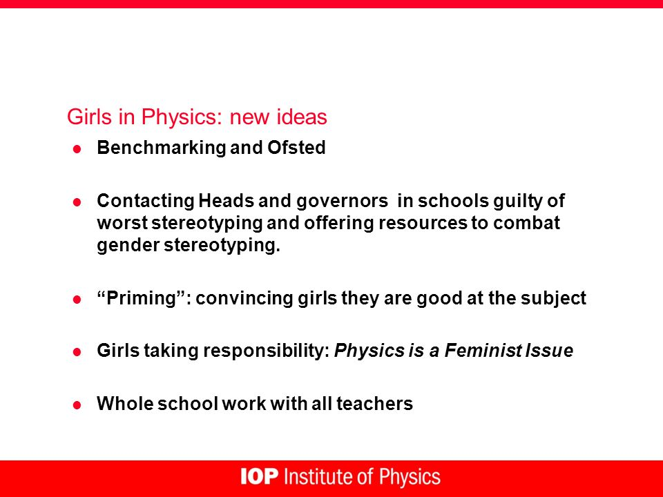 Girls in Physics: new ideas l Benchmarking and Ofsted l Contacting Heads and governors in schools guilty of worst stereotyping and offering resources to combat gender stereotyping.