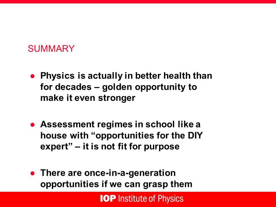 SUMMARY l Physics is actually in better health than for decades – golden opportunity to make it even stronger l Assessment regimes in school like a house with opportunities for the DIY expert – it is not fit for purpose l There are once-in-a-generation opportunities if we can grasp them