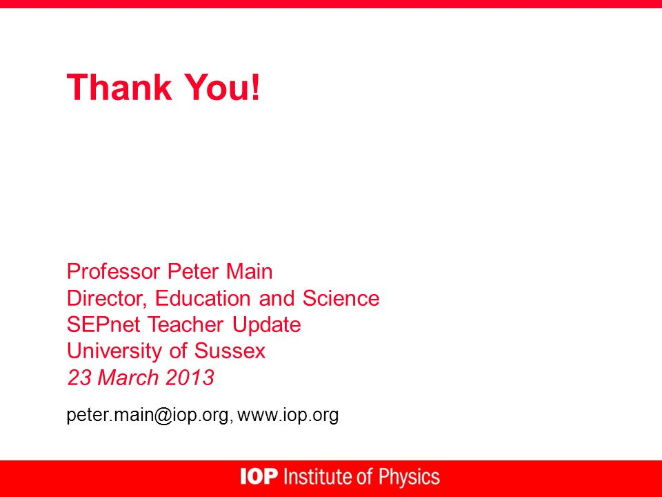 Thank You! Professor Peter Main Director, Education and Science SEPnet Teacher Update University of Sussex 23 March 2013 peter.main@iop.org, www.iop.o