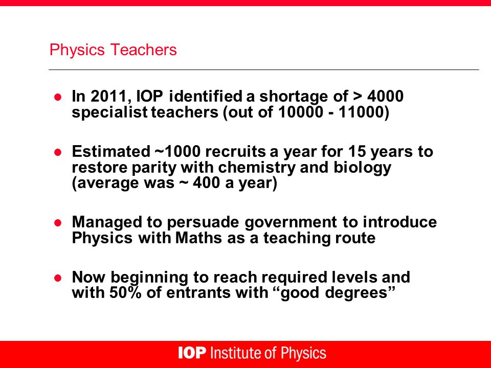 Physics Teachers l In 2011, IOP identified a shortage of > 4000 specialist teachers (out of 10000 - 11000) l Estimated ~1000 recruits a year for 15 ye