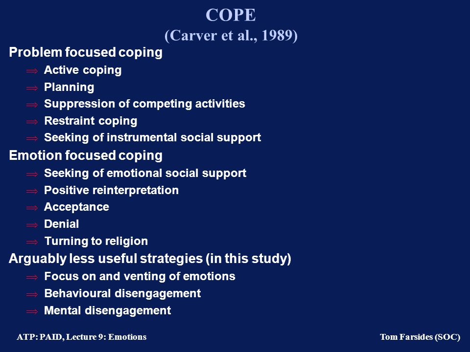 ATP: PAID, Lecture 9: Emotions Tom Farsides (SOC) Ways of coping scale (revised) (Folkman et al., 1986) Confrontive Coping Stood my ground and fought for what I wanted.