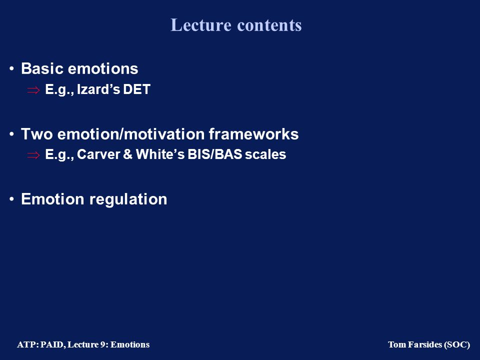 ATP: PAID, Lecture 9: Emotions Tom Farsides (SOC) Five features of emotions (Izard et al., 1993) 1) Motivational Selective perception Cognition selecting 2) Continuity and stability 3) Individual difference threshholds/personalities 4) Networks with other emotions, e.g., sadness-anger 5) Networks with cognition-netweorks (I.e., schema) 6) Situation-emotion-cognition links Action tendencies Personality traits
