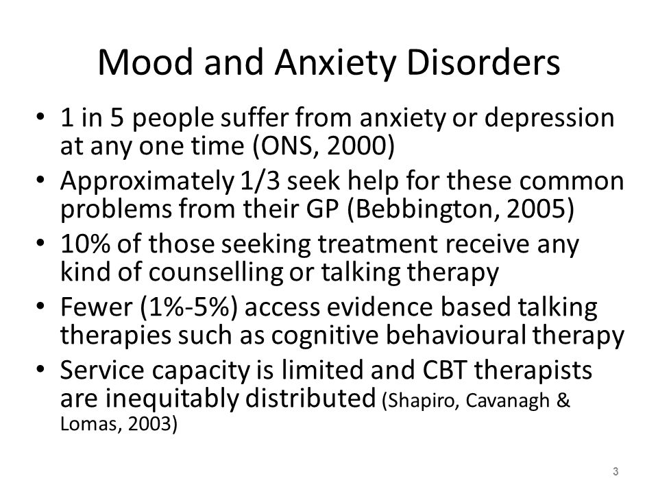 Mood and Anxiety Disorders 1 in 5 people suffer from anxiety or depression at any one time (ONS, 2000) Approximately 1/3 seek help for these common problems from their GP (Bebbington, 2005) 10% of those seeking treatment receive any kind of counselling or talking therapy Fewer (1%-5%) access evidence based talking therapies such as cognitive behavioural therapy Service capacity is limited and CBT therapists are inequitably distributed (Shapiro, Cavanagh & Lomas, 2003) 3