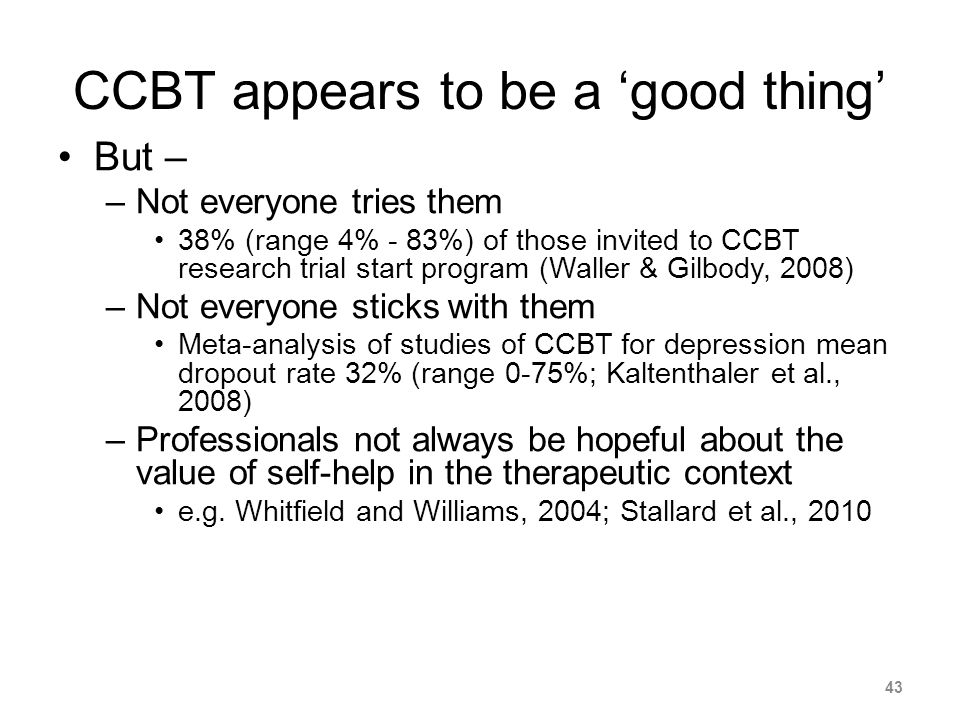CCBT appears to be a good thing But – –Not everyone tries them 38% (range 4% - 83%) of those invited to CCBT research trial start program (Waller & Gilbody, 2008) –Not everyone sticks with them Meta-analysis of studies of CCBT for depression mean dropout rate 32% (range 0-75%; Kaltenthaler et al., 2008) –Professionals not always be hopeful about the value of self-help in the therapeutic context e.g.