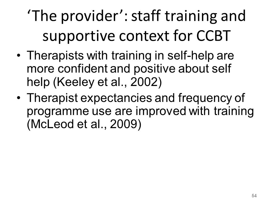 The provider: staff training and supportive context for CCBT Therapists with training in self-help are more confident and positive about self help (Keeley et al., 2002) Therapist expectancies and frequency of programme use are improved with training (McLeod et al., 2009) 54