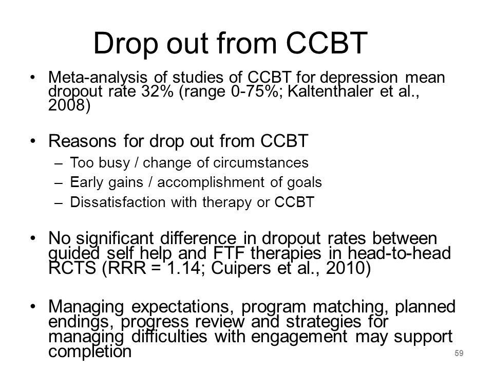 Drop out from CCBT Meta-analysis of studies of CCBT for depression mean dropout rate 32% (range 0-75%; Kaltenthaler et al., 2008) Reasons for drop out from CCBT –Too busy / change of circumstances –Early gains / accomplishment of goals –Dissatisfaction with therapy or CCBT No significant difference in dropout rates between guided self help and FTF therapies in head-to-head RCTS (RRR = 1.14; Cuipers et al., 2010) Managing expectations, program matching, planned endings, progress review and strategies for managing difficulties with engagement may support completion 59