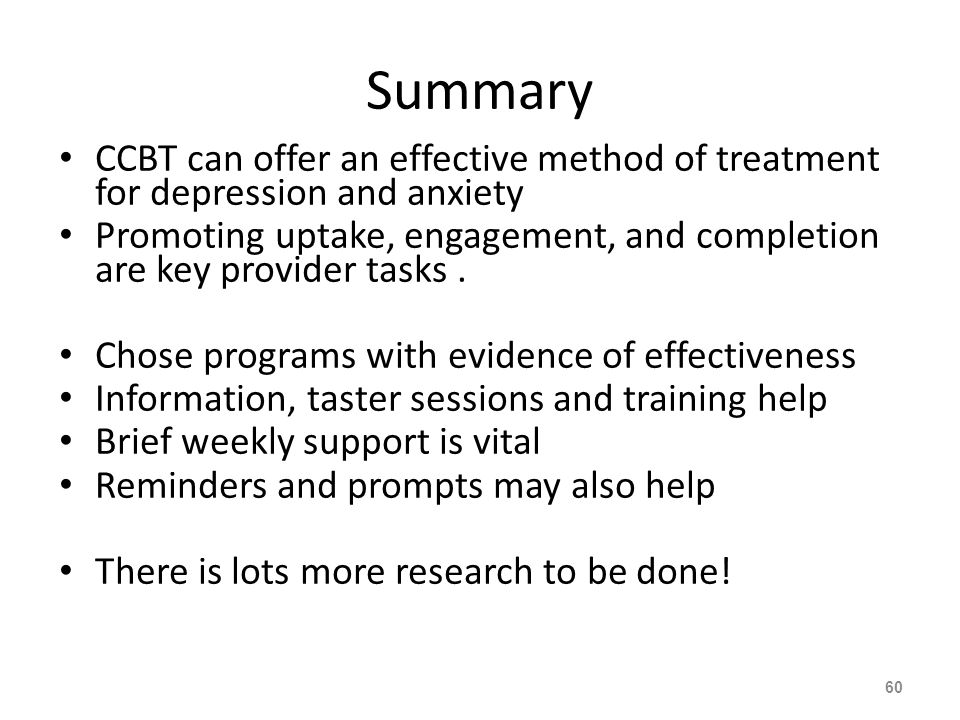 Summary CCBT can offer an effective method of treatment for depression and anxiety Promoting uptake, engagement, and completion are key provider tasks.