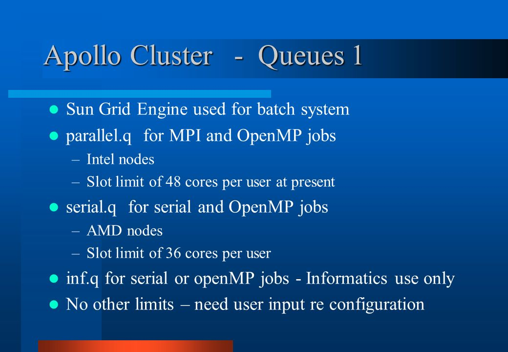 Apollo Cluster - Queues 1 Sun Grid Engine used for batch system parallel.q for MPI and OpenMP jobs –Intel nodes –Slot limit of 48 cores per user at pr