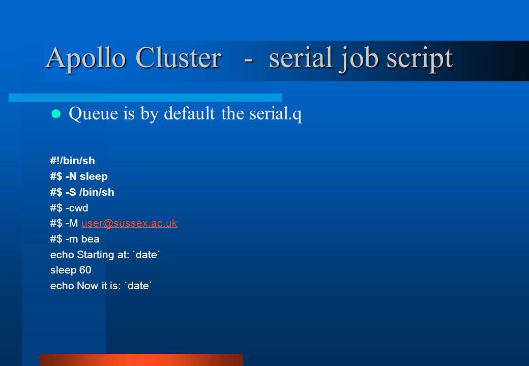 Apollo Cluster - serial job script Queue is by default the serial.q #!/bin/sh #$ -N sleep #$ -S /bin/sh #$ -cwd #$ -M user@sussex.ac.ukuser@sussex.ac.