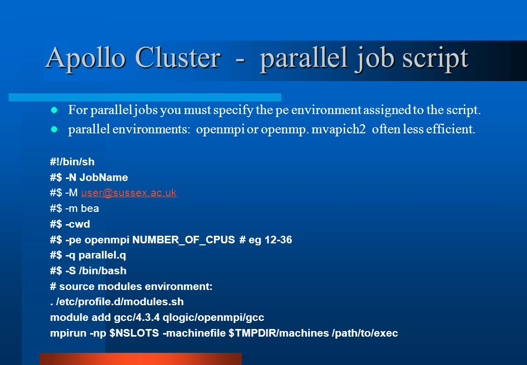 Apollo Cluster - parallel job script For parallel jobs you must specify the pe environment assigned to the script. parallel environments: openmpi or o