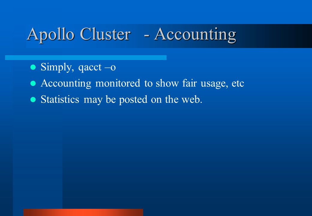 Apollo Cluster - Accounting Simply, qacct –o Accounting monitored to show fair usage, etc Statistics may be posted on the web.