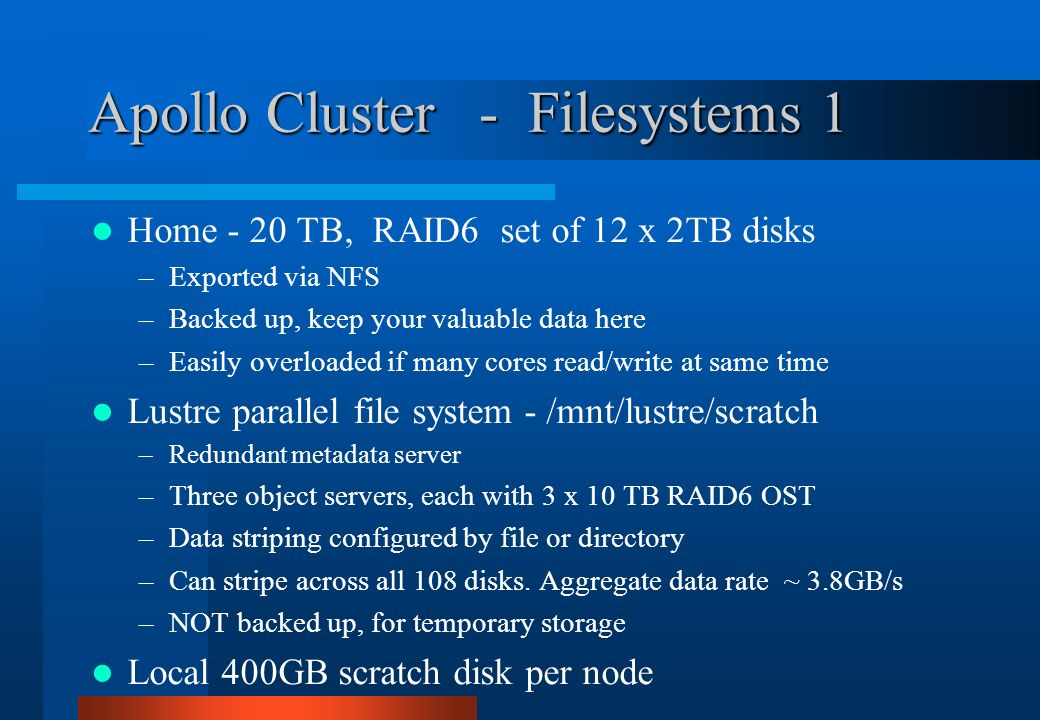 Apollo Cluster - Filesystems 1 Home - 20 TB, RAID6 set of 12 x 2TB disks –Exported via NFS –Backed up, keep your valuable data here –Easily overloaded