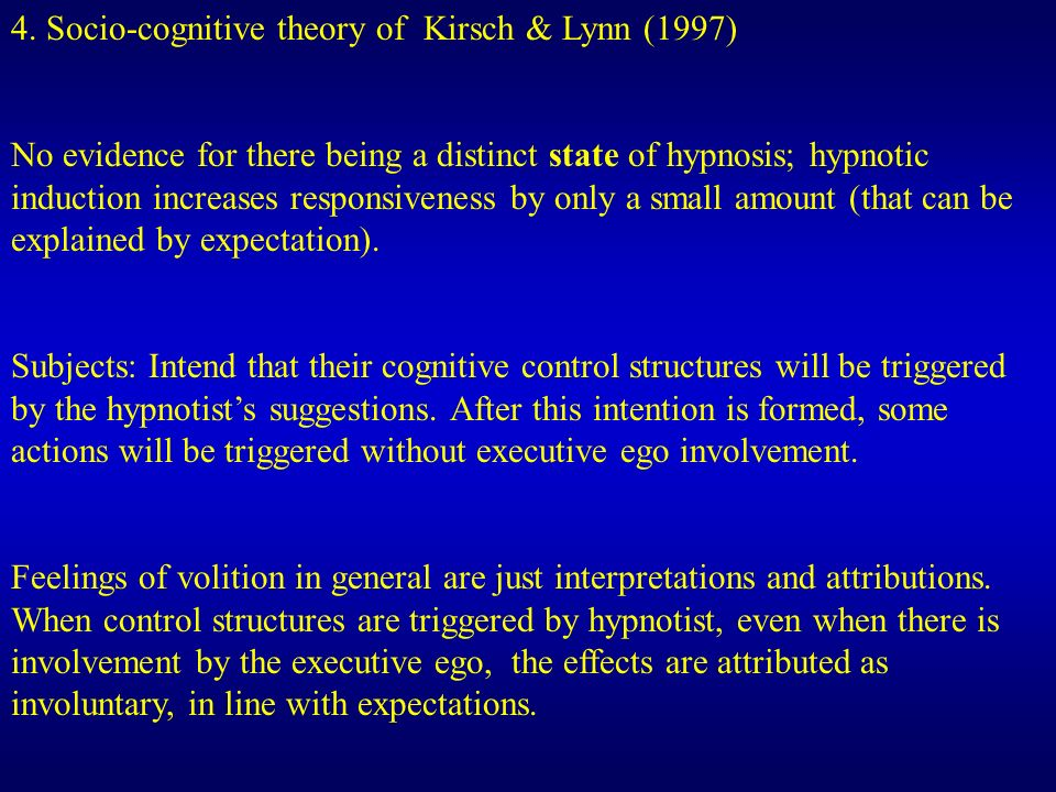 4. Socio-cognitive theory of Kirsch & Lynn (1997) No evidence for there being a distinct state of hypnosis; hypnotic induction increases responsivenes