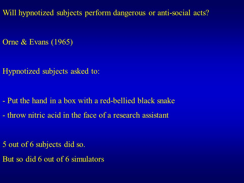 Will hypnotized subjects perform dangerous or anti-social acts? Orne & Evans (1965) Hypnotized subjects asked to: - Put the hand in a box with a red-b