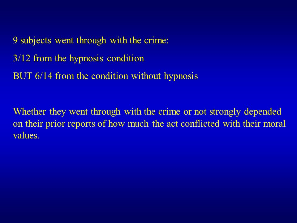 9 subjects went through with the crime: 3/12 from the hypnosis condition BUT 6/14 from the condition without hypnosis Whether they went through with t