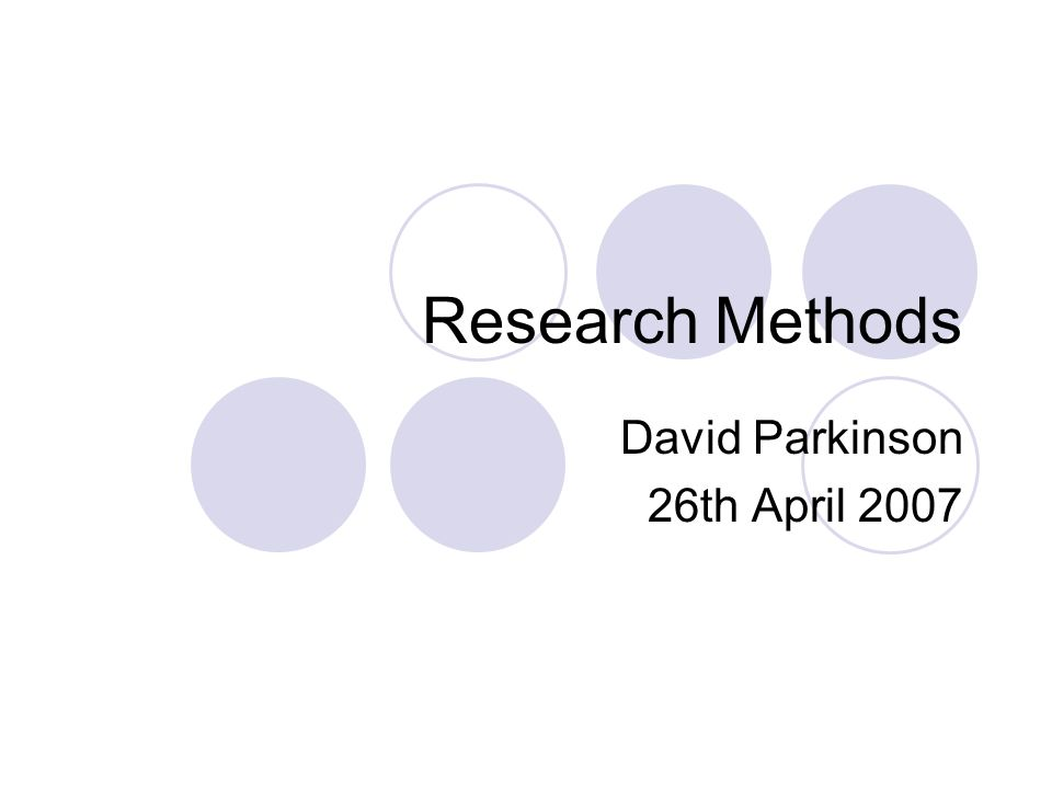Research Methods David Parkinson 26th April 2007
