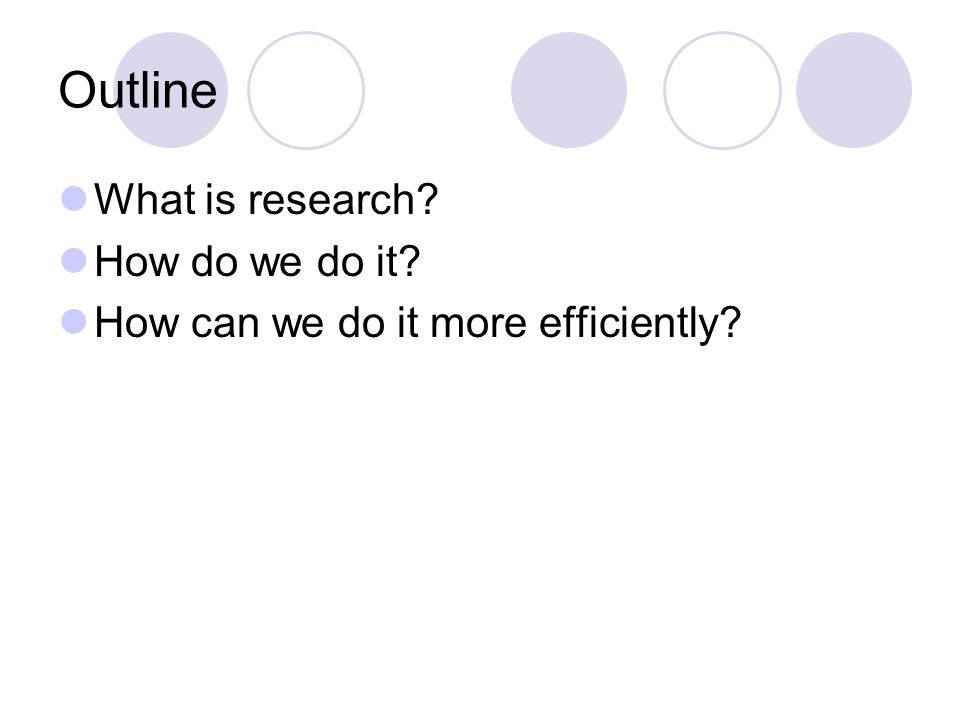 Outline What is research How do we do it How can we do it more efficiently