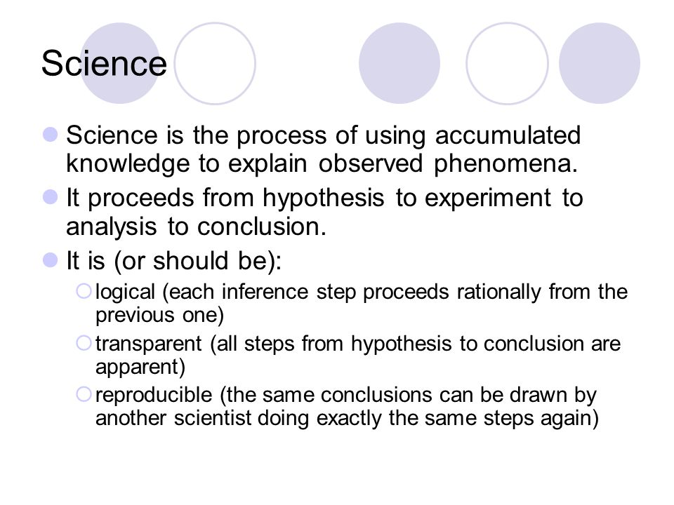 Science Science is the process of using accumulated knowledge to explain observed phenomena.