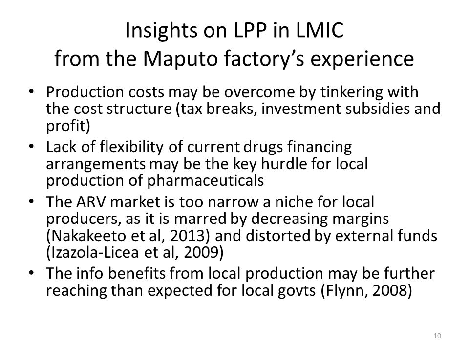 Insights on LPP in LMIC from the Maputo factorys experience Production costs may be overcome by tinkering with the cost structure (tax breaks, investment subsidies and profit) Lack of flexibility of current drugs financing arrangements may be the key hurdle for local production of pharmaceuticals The ARV market is too narrow a niche for local producers, as it is marred by decreasing margins (Nakakeeto et al, 2013) and distorted by external funds (Izazola-Licea et al, 2009) The info benefits from local production may be further reaching than expected for local govts (Flynn, 2008) 10