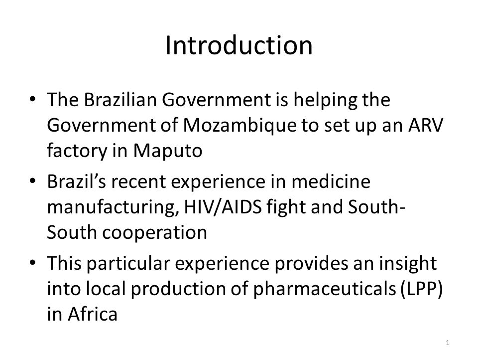 Introduction The Brazilian Government is helping the Government of Mozambique to set up an ARV factory in Maputo Brazils recent experience in medicine manufacturing, HIV/AIDS fight and South- South cooperation This particular experience provides an insight into local production of pharmaceuticals (LPP) in Africa 1