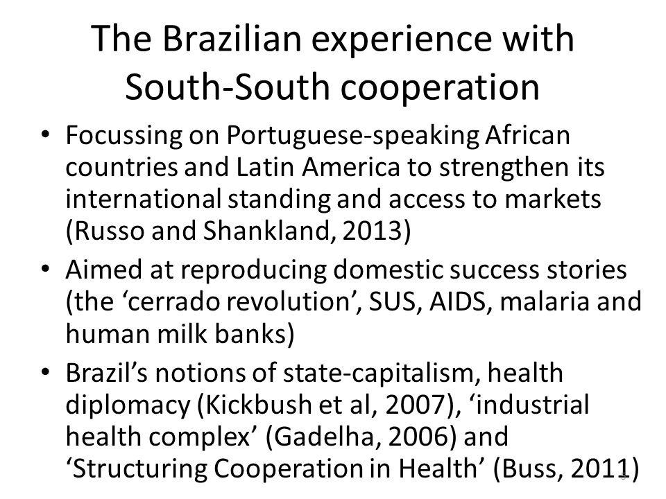 The Brazilian experience with South-South cooperation Focussing on Portuguese-speaking African countries and Latin America to strengthen its international standing and access to markets (Russo and Shankland, 2013) Aimed at reproducing domestic success stories (the cerrado revolution, SUS, AIDS, malaria and human milk banks) Brazils notions of state-capitalism, health diplomacy (Kickbush et al, 2007), industrial health complex (Gadelha, 2006) andStructuring Cooperation in Health (Buss, 2011) 5