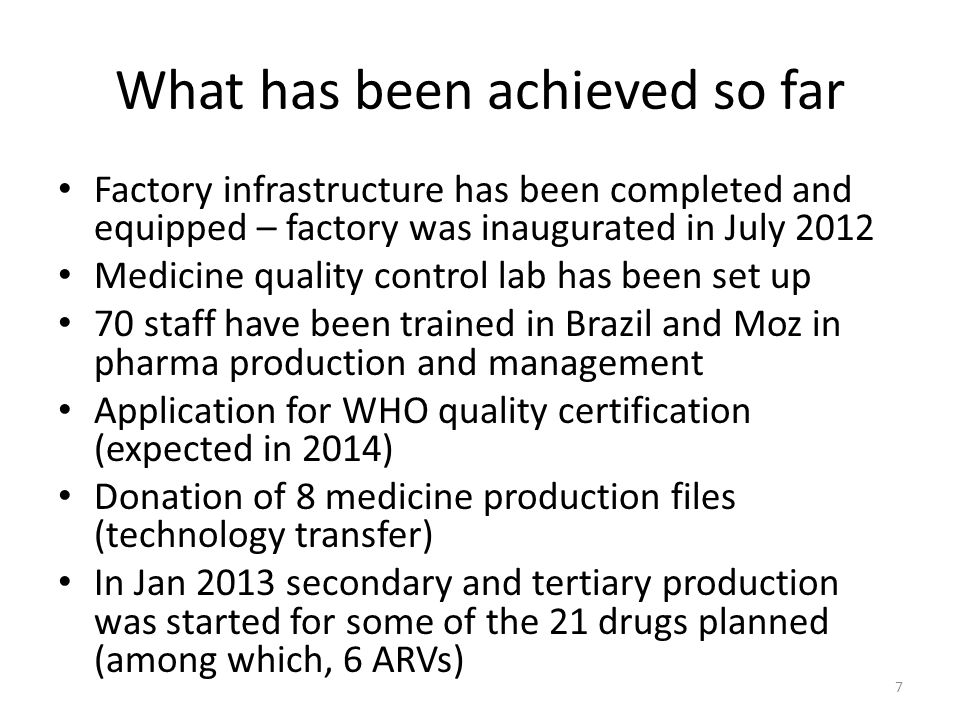 What has been achieved so far Factory infrastructure has been completed and equipped – factory was inaugurated in July 2012 Medicine quality control lab has been set up 70 staff have been trained in Brazil and Moz in pharma production and management Application for WHO quality certification (expected in 2014) Donation of 8 medicine production files (technology transfer) In Jan 2013 secondary and tertiary production was started for some of the 21 drugs planned (among which, 6 ARVs) 7