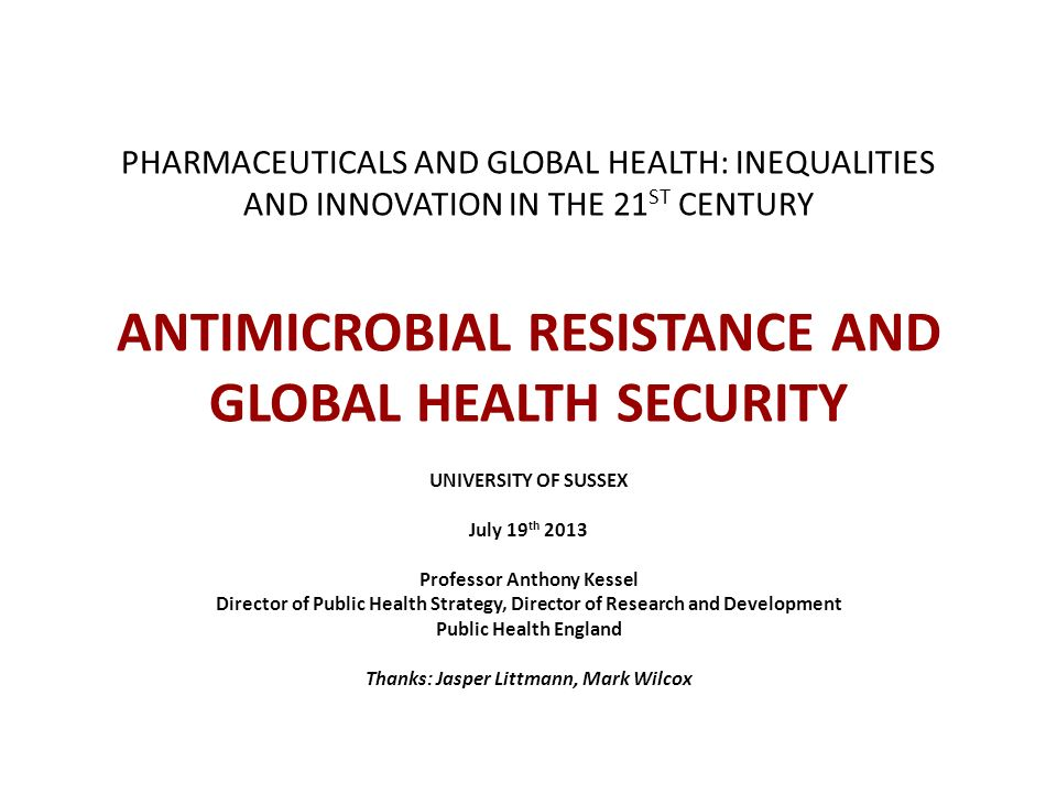 PHARMACEUTICALS AND GLOBAL HEALTH: INEQUALITIES AND INNOVATION IN THE 21 ST CENTURY ANTIMICROBIAL RESISTANCE AND GLOBAL HEALTH SECURITY UNIVERSITY OF
