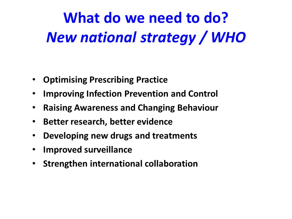 What do we need to do? New national strategy / WHO Optimising Prescribing Practice Improving Infection Prevention and Control Raising Awareness and Ch