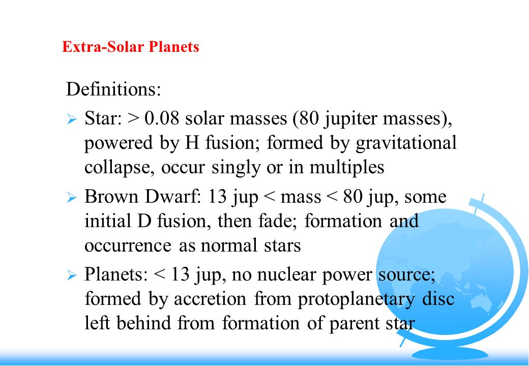Extra-Solar Planets Definitions: Star: > 0.08 solar masses (80 jupiter masses), powered by H fusion; formed by gravitational collapse, occur singly or in multiples Brown Dwarf: 13 jup < mass < 80 jup, some initial D fusion, then fade; formation and occurrence as normal stars Planets: < 13 jup, no nuclear power source; formed by accretion from protoplanetary disc left behind from formation of parent star