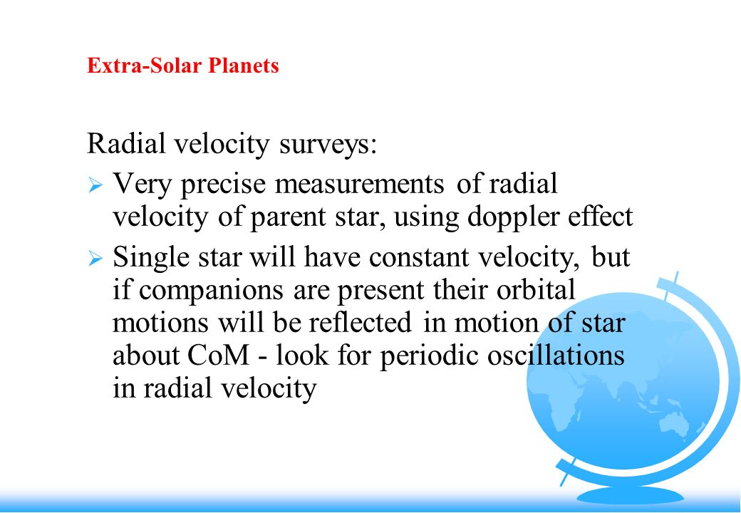 Extra-Solar Planets Radial velocity surveys: Very precise measurements of radial velocity of parent star, using doppler effect Single star will have constant velocity, but if companions are present their orbital motions will be reflected in motion of star about CoM - look for periodic oscillations in radial velocity