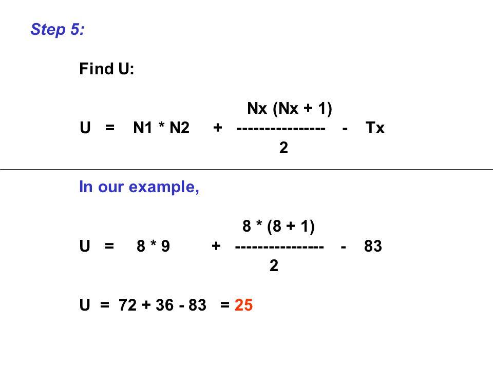 Step 5: Find U: Nx (Nx + 1) U = N1 * N2 + ---------------- - Tx 2 In our example, 8 * (8 + 1) U = 8 * 9 + ---------------- - 83 2 U = 72 + 36 - 83 = 2