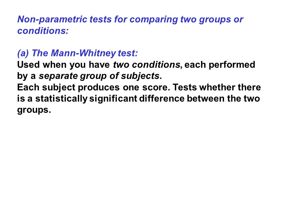 Non-parametric tests for comparing two groups or conditions: (a) The Mann-Whitney test: Used when you have two conditions, each performed by a separat