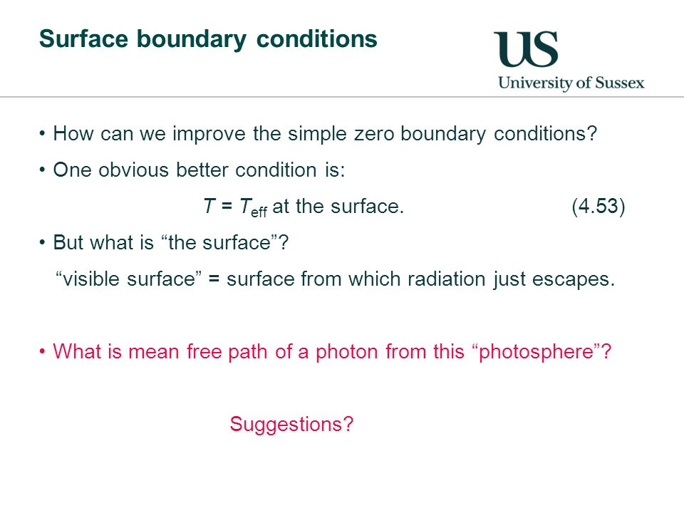 Surface boundary conditions How can we improve the simple zero boundary conditions? One obvious better condition is: T = T eff at the surface.(4.53) B