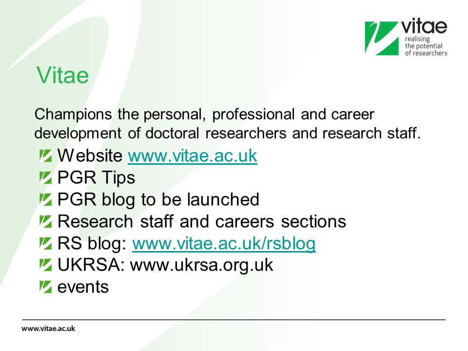 Vitae Website www.vitae.ac.ukwww.vitae.ac.uk PGR Tips PGR blog to be launched Research staff and careers sections RS blog: www.vitae.ac.uk/rsblogwww.v