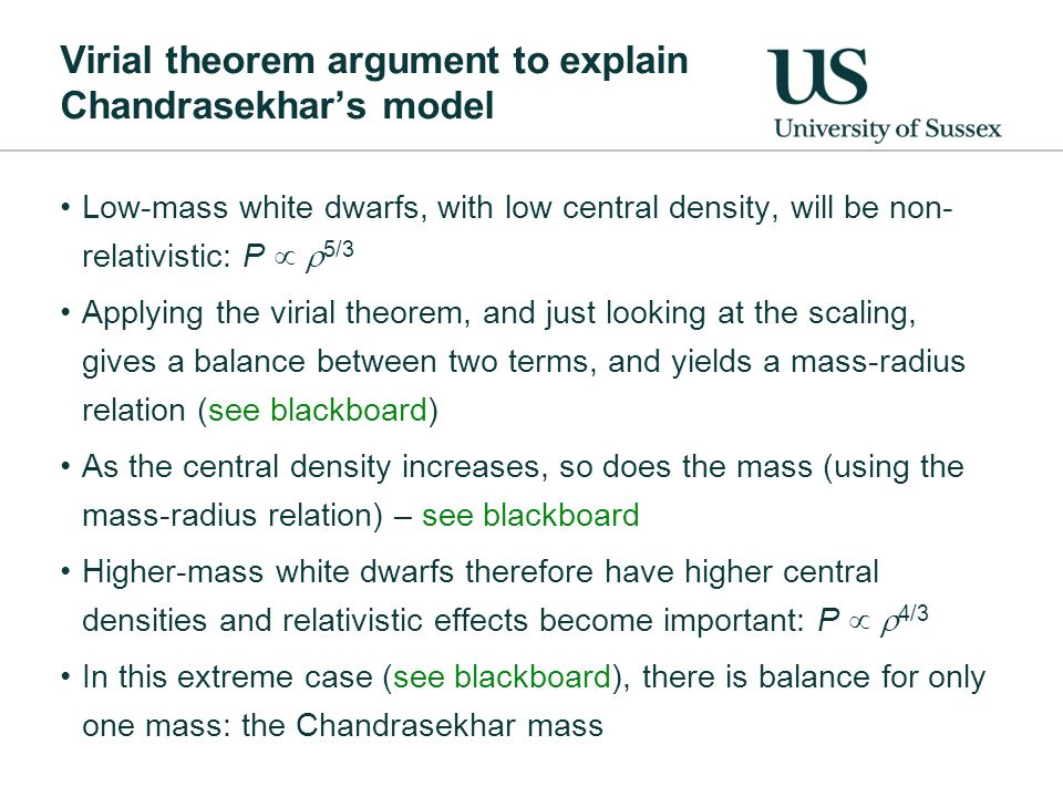 Virial theorem argument to explain Chandrasekhars model Low-mass white dwarfs, with low central density, will be non- relativistic: P 5/3 Applying the virial theorem, and just looking at the scaling, gives a balance between two terms, and yields a mass-radius relation (see blackboard) As the central density increases, so does the mass (using the mass-radius relation) – see blackboard Higher-mass white dwarfs therefore have higher central densities and relativistic effects become important: P 4/3 In this extreme case (see blackboard), there is balance for only one mass: the Chandrasekhar mass