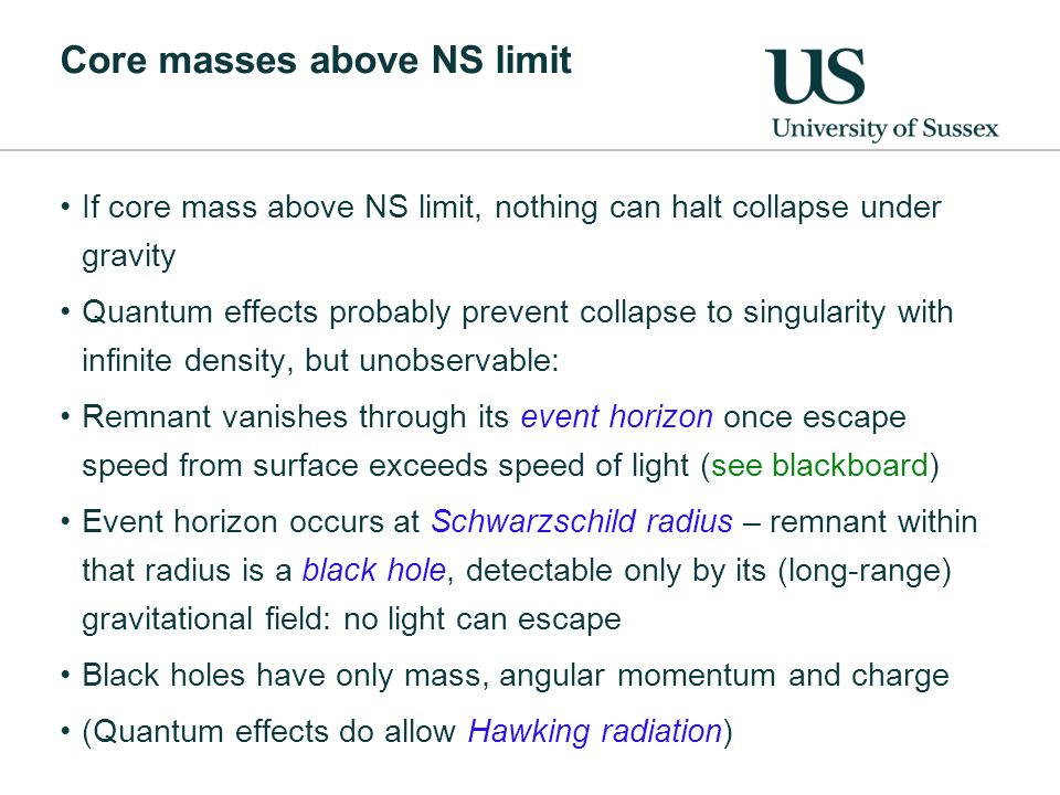 Core masses above NS limit If core mass above NS limit, nothing can halt collapse under gravity Quantum effects probably prevent collapse to singularity with infinite density, but unobservable: Remnant vanishes through its event horizon once escape speed from surface exceeds speed of light (see blackboard) Event horizon occurs at Schwarzschild radius – remnant within that radius is a black hole, detectable only by its (long-range) gravitational field: no light can escape Black holes have only mass, angular momentum and charge (Quantum effects do allow Hawking radiation)