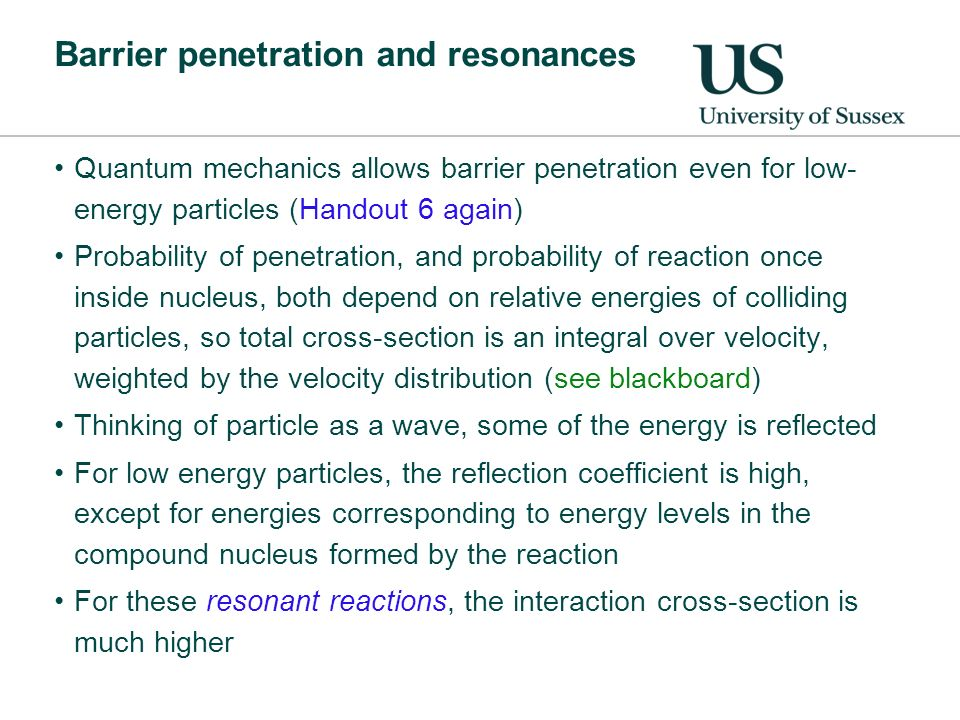 Barrier penetration and resonances Quantum mechanics allows barrier penetration even for low- energy particles (Handout 6 again) Probability of penetration, and probability of reaction once inside nucleus, both depend on relative energies of colliding particles, so total cross-section is an integral over velocity, weighted by the velocity distribution (see blackboard) Thinking of particle as a wave, some of the energy is reflected For low energy particles, the reflection coefficient is high, except for energies corresponding to energy levels in the compound nucleus formed by the reaction For these resonant reactions, the interaction cross-section is much higher