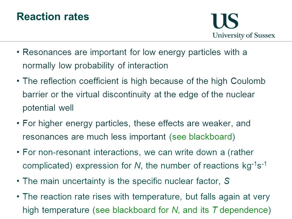 Reaction rates Resonances are important for low energy particles with a normally low probability of interaction The reflection coefficient is high because of the high Coulomb barrier or the virtual discontinuity at the edge of the nuclear potential well For higher energy particles, these effects are weaker, and resonances are much less important (see blackboard) For non-resonant interactions, we can write down a (rather complicated) expression for N, the number of reactions kg -1 s -1 The main uncertainty is the specific nuclear factor, S The reaction rate rises with temperature, but falls again at very high temperature (see blackboard for N, and its T dependence)