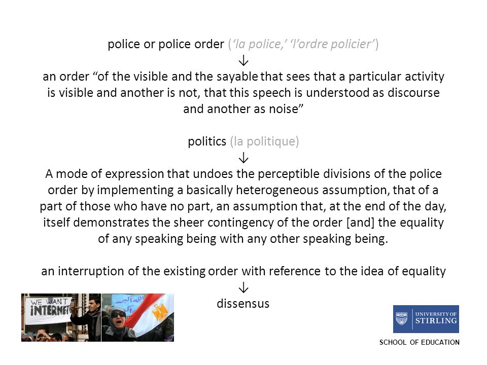 SCHOOL OF EDUCATION police or police order (la police, lordre policier) an order of the visible and the sayable that sees that a particular activity is visible and another is not, that this speech is understood as discourse and another as noise politics (la politique) A mode of expression that undoes the perceptible divisions of the police order by implementing a basically heterogeneous assumption, that of a part of those who have no part, an assumption that, at the end of the day, itself demonstrates the sheer contingency of the order [and] the equality of any speaking being with any other speaking being.