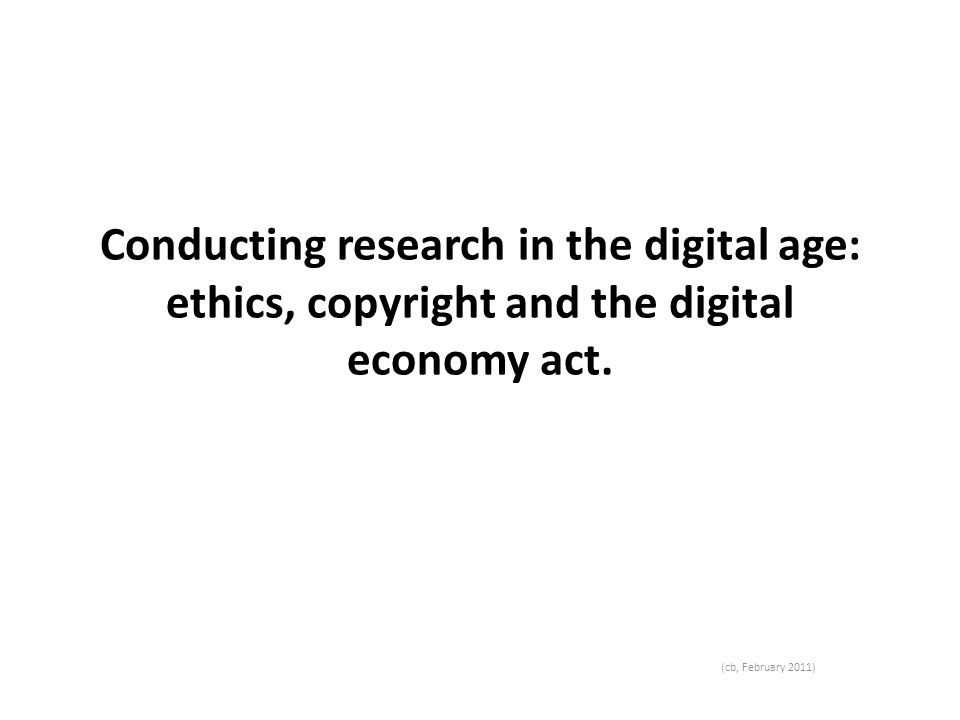 Conducting research in the digital age: ethics, copyright and the digital economy act.