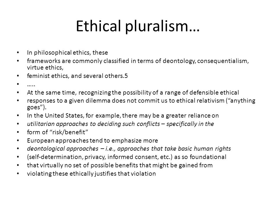 Ethical pluralism… In philosophical ethics, these frameworks are commonly classified in terms of deontology, consequentialism, virtue ethics, feminist ethics, and several others.5 …..