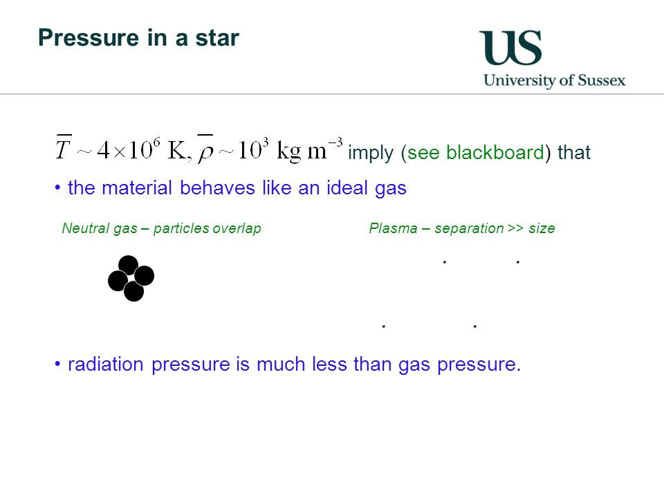 Pressure in a star imply (see blackboard) that the material behaves like an ideal gas radiation pressure is much less than gas pressure.